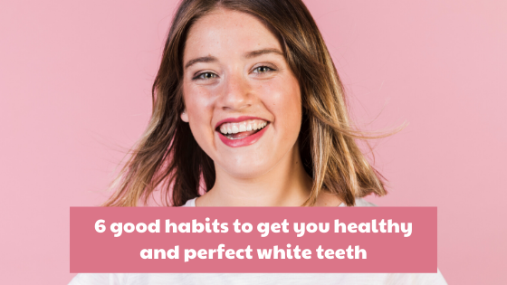 6 good habits to get you healthy and perfect white teeth
