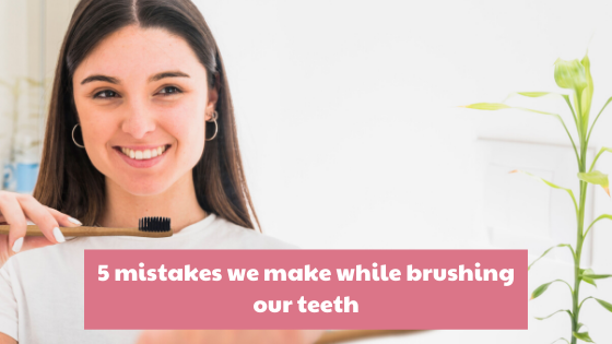 5 mistakes we make while brushing our teeth